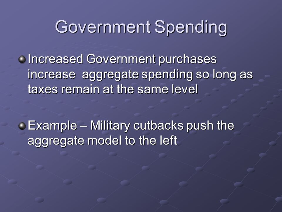 Government Spending Increased Government purchases increase aggregate spending so long as taxes remain at the same level Example – Military cutbacks push the aggregate model to the left