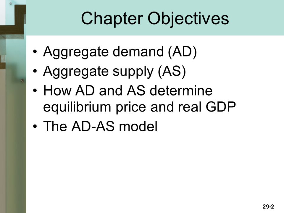 29-2 Chapter Objectives Aggregate demand (AD) Aggregate supply (AS) How AD and AS determine equilibrium price and real GDP The AD-AS model