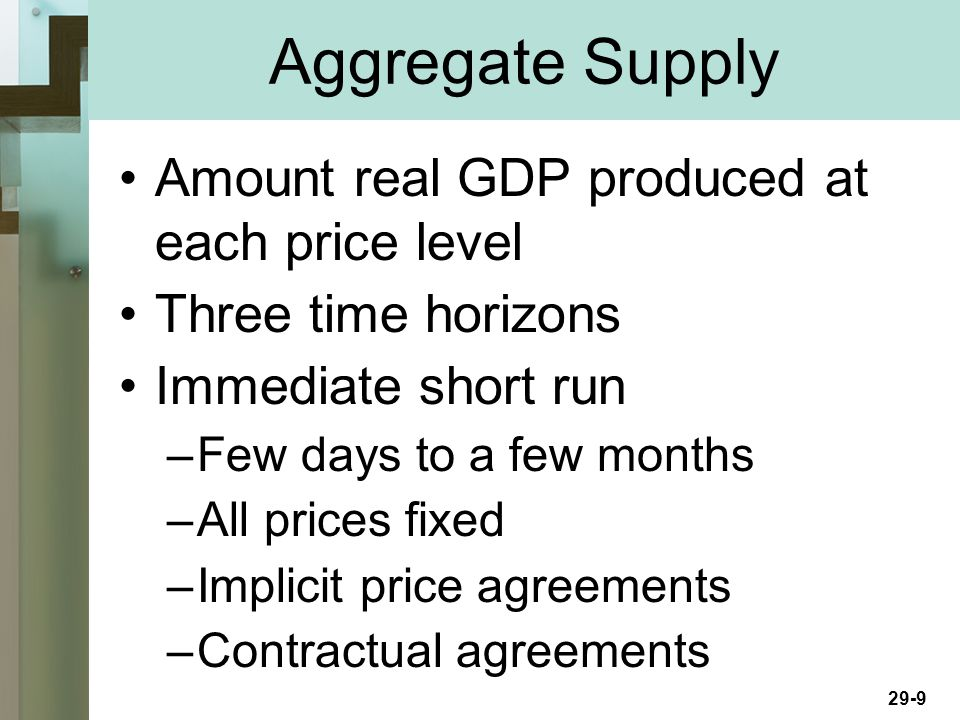 29-9 Amount real GDP produced at each price level Three time horizons Immediate short run –Few days to a few months –All prices fixed –Implicit price agreements –Contractual agreements Aggregate Supply