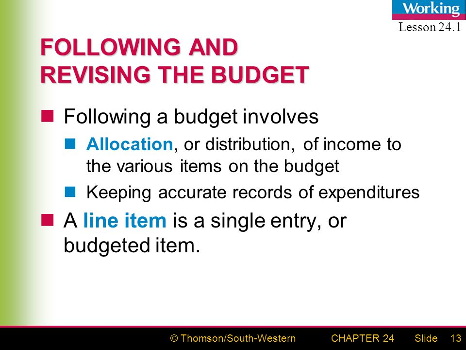 © Thomson/South-WesternSlideCHAPTER 2413 FOLLOWING AND REVISING THE BUDGET Following a budget involves Allocation, or distribution, of income to the various items on the budget Keeping accurate records of expenditures A line item is a single entry, or budgeted item.