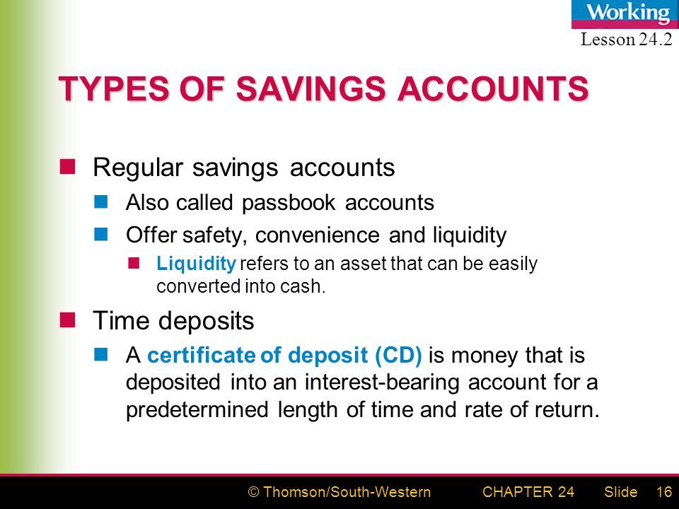 © Thomson/South-WesternSlideCHAPTER 2416 TYPES OF SAVINGS ACCOUNTS Regular savings accounts Also called passbook accounts Offer safety, convenience and liquidity Liquidity refers to an asset that can be easily converted into cash.