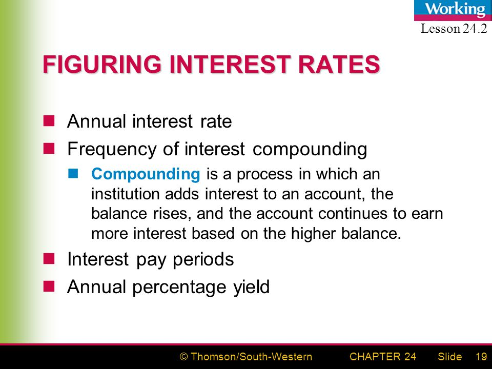 © Thomson/South-WesternSlideCHAPTER 2419 FIGURING INTEREST RATES Annual interest rate Frequency of interest compounding Compounding is a process in which an institution adds interest to an account, the balance rises, and the account continues to earn more interest based on the higher balance.