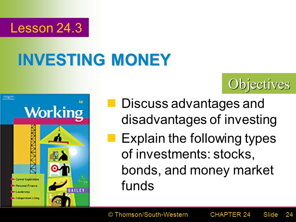 © Thomson/South-WesternSlideCHAPTER 2424 INVESTING MONEY Discuss advantages and disadvantages of investing Explain the following types of investments: stocks, bonds, and money market funds Objectives Lesson 24.3