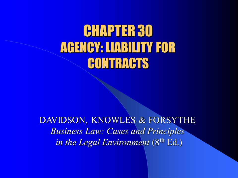 CHAPTER 30 AGENCY: LIABILITY FOR CONTRACTS DAVIDSON, KNOWLES & FORSYTHE Business Law: Cases and Principles in the Legal Environment (8 th Ed.)