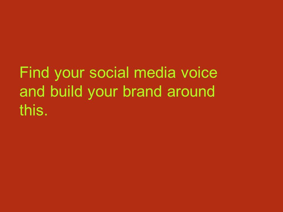 Find your social media voice and build your brand around this.