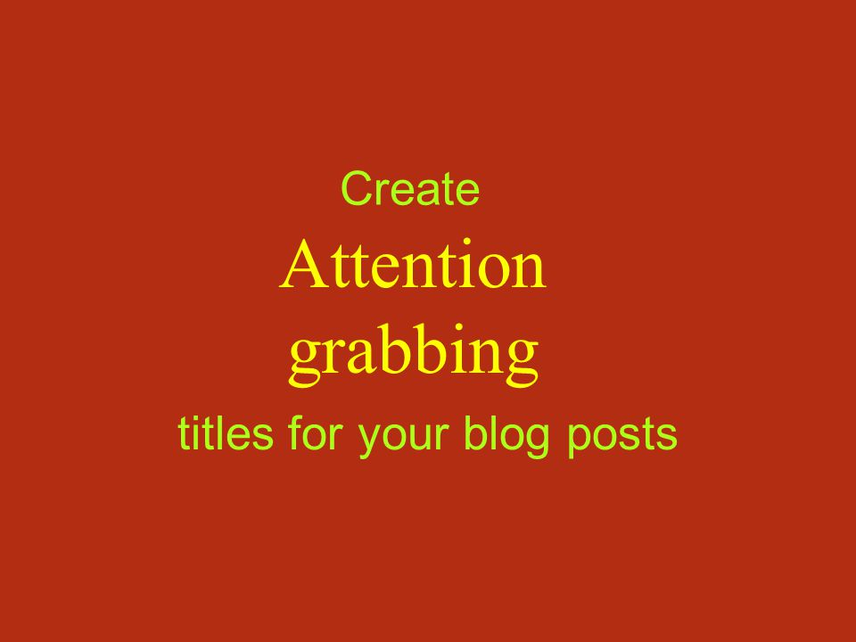 Create Attention grabbing titles for your blog posts