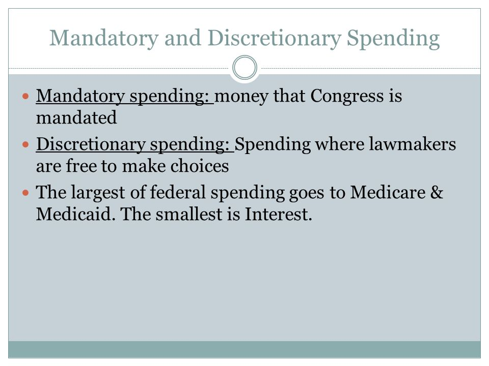 Mandatory and Discretionary Spending Mandatory spending: money that Congress is mandated Discretionary spending: Spending where lawmakers are free to make choices The largest of federal spending goes to Medicare & Medicaid.
