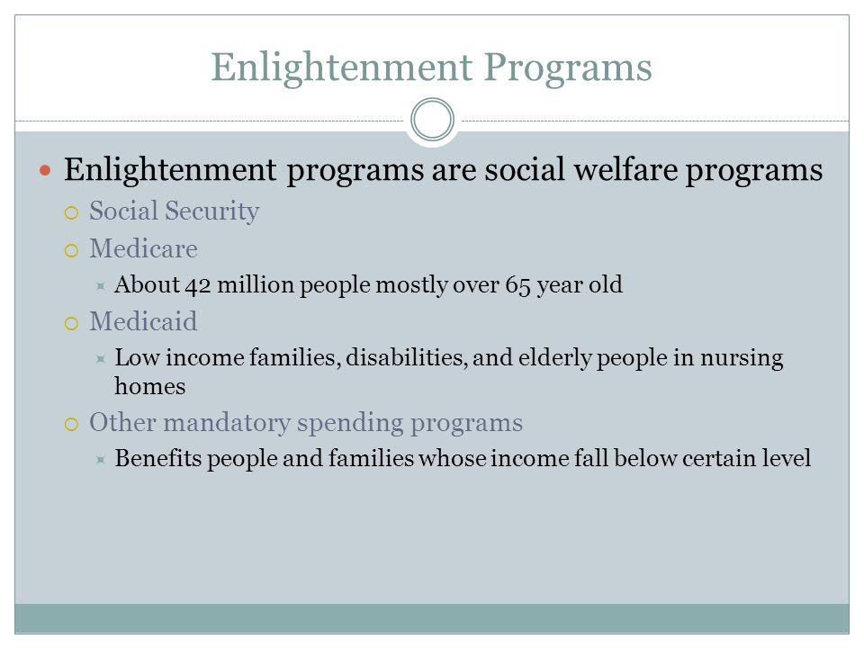Enlightenment Programs Enlightenment programs are social welfare programs  Social Security  Medicare  About 42 million people mostly over 65 year old  Medicaid  Low income families, disabilities, and elderly people in nursing homes  Other mandatory spending programs  Benefits people and families whose income fall below certain level