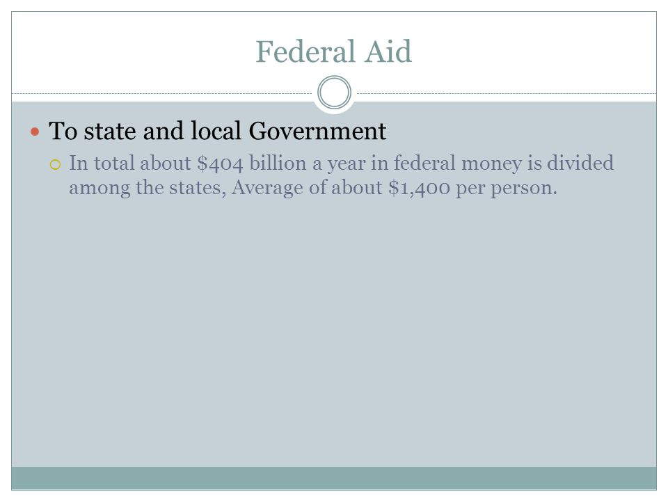 Federal Aid To state and local Government  In total about $404 billion a year in federal money is divided among the states, Average of about $1,400 per person.