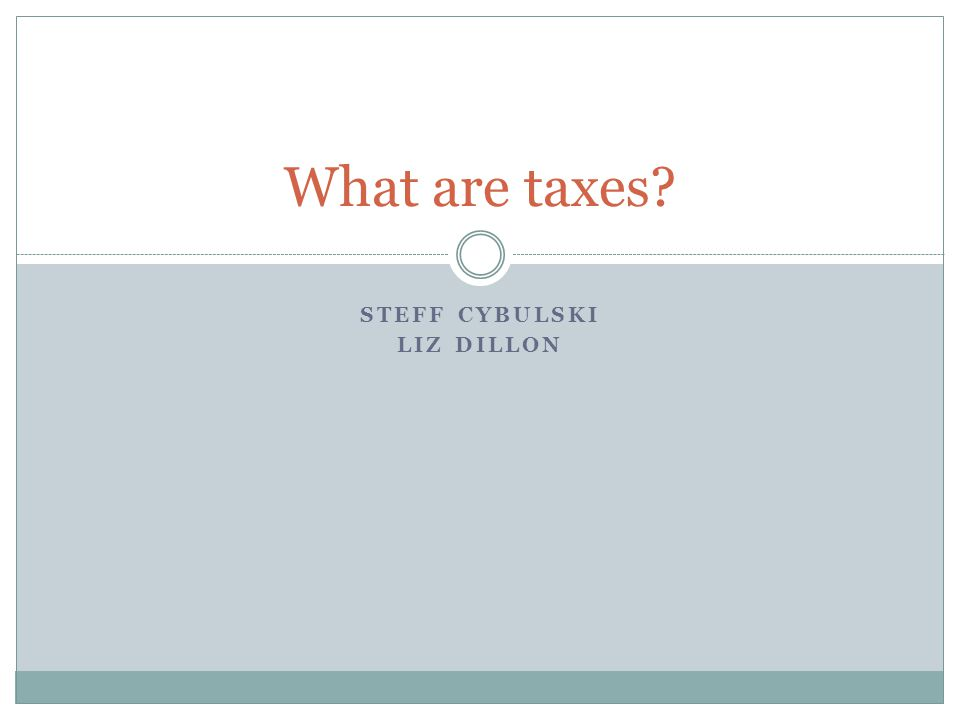 STEFF CYBULSKI LIZ DILLON What are taxes