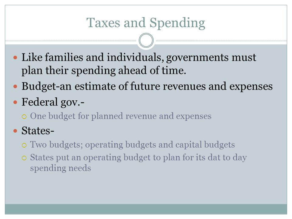 Taxes and Spending Like families and individuals, governments must plan their spending ahead of time.