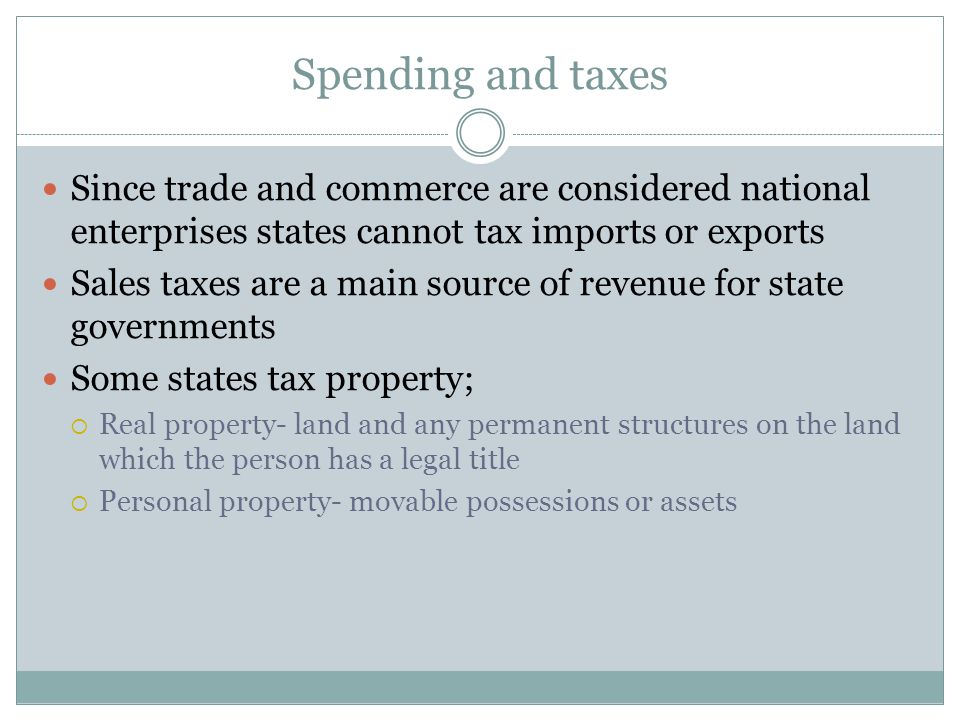 Spending and taxes Since trade and commerce are considered national enterprises states cannot tax imports or exports Sales taxes are a main source of revenue for state governments Some states tax property;  Real property- land and any permanent structures on the land which the person has a legal title  Personal property- movable possessions or assets