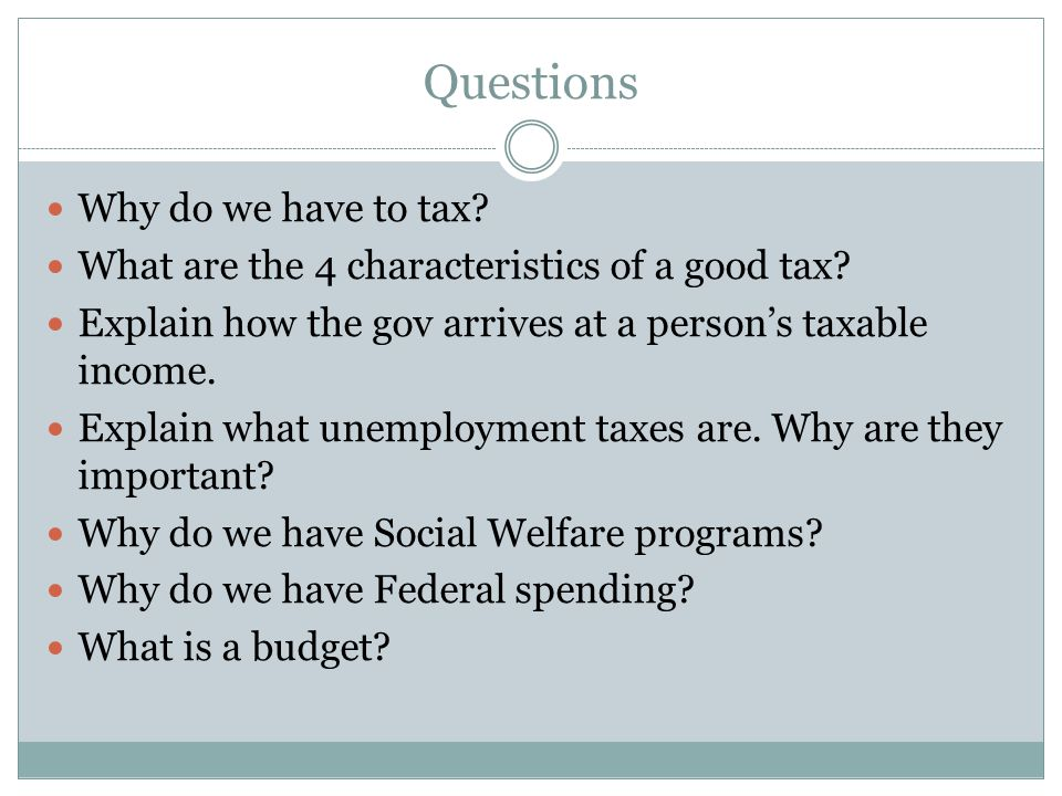 Questions Why do we have to tax. What are the 4 characteristics of a good tax.