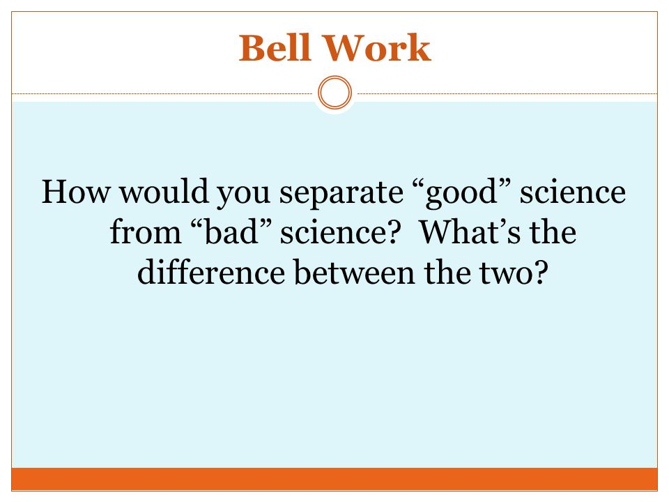 Bell Work How would you separate good science from bad science.