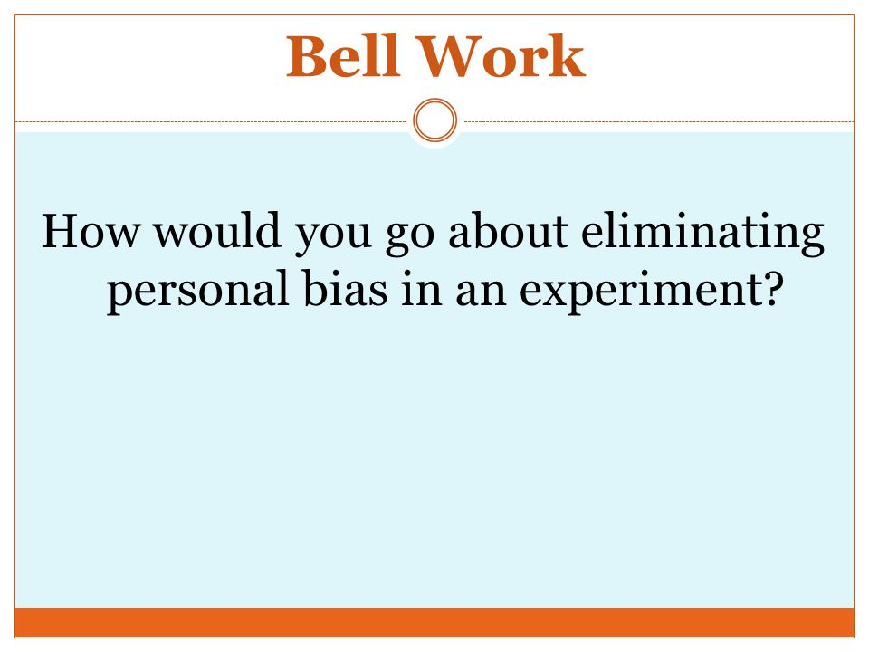 Bell Work How would you go about eliminating personal bias in an experiment
