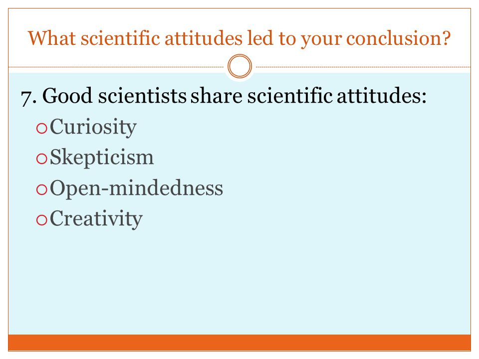What scientific attitudes led to your conclusion. 7.