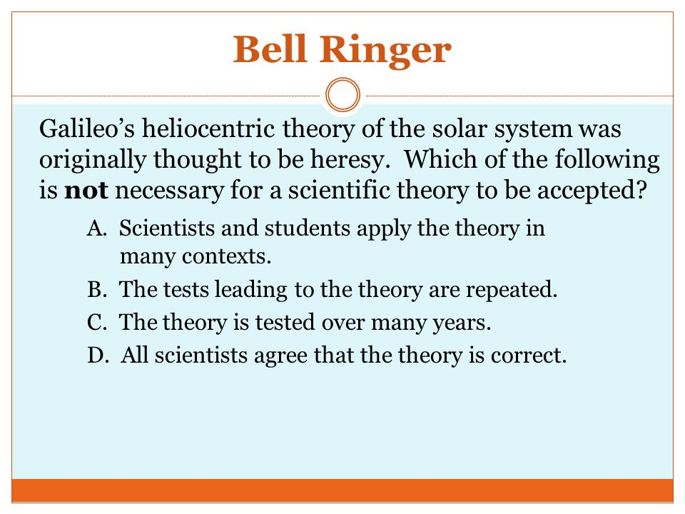 Bell Ringer Galileo's heliocentric theory of the solar system was originally thought to be heresy.