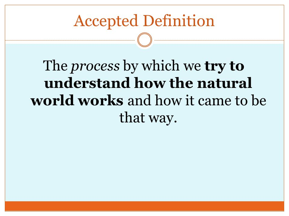 Accepted Definition The process by which we try to understand how the natural world works and how it came to be that way.