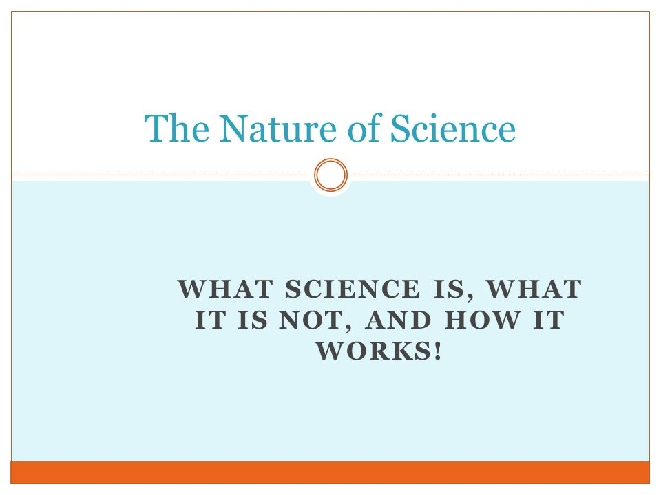 WHAT SCIENCE IS, WHAT IT IS NOT, AND HOW IT WORKS! The Nature of Science