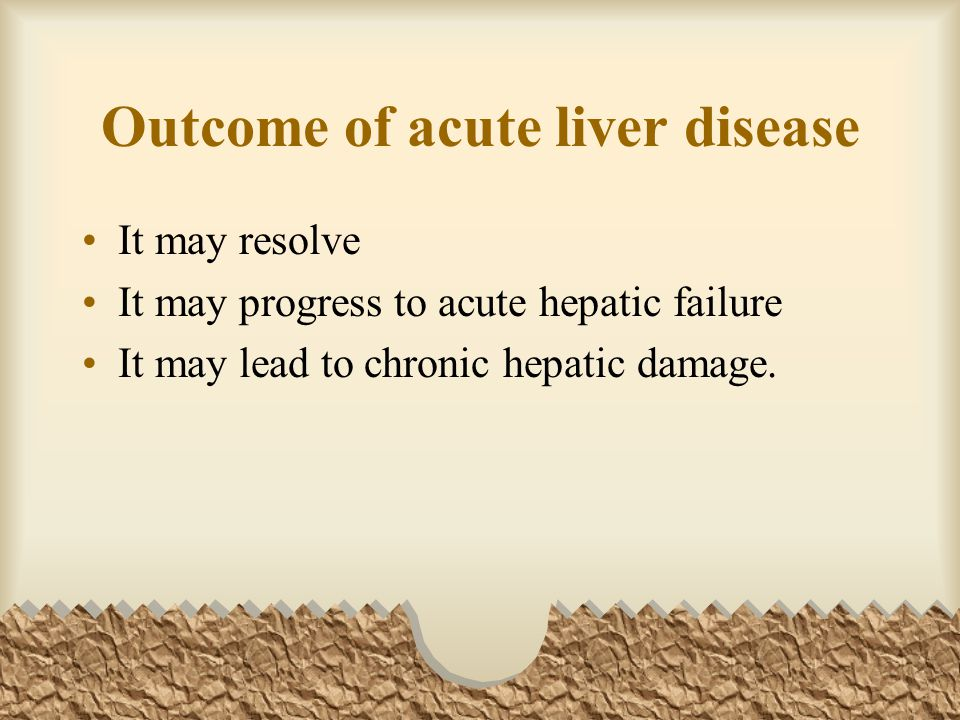 Outcome of acute liver disease It may resolve It may progress to acute hepatic failure It may lead to chronic hepatic damage.
