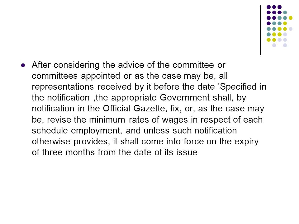 After considering the advice of the committee or committees appointed or as the case may be, all representations received by it before the date Specified in the notification,the appropriate Government shall, by notification in the Official Gazette, fix, or, as the case may be, revise the minimum rates of wages in respect of each schedule employment, and unless such notification otherwise provides, it shall come into force on the expiry of three months from the date of its issue