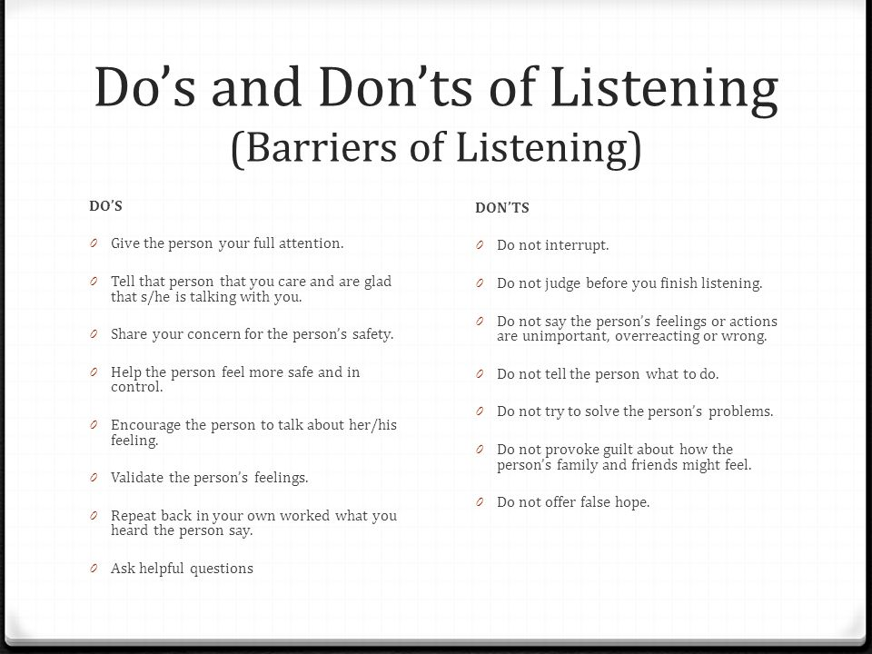 Do's and Don'ts of Listening (Barriers of Listening) DO'S 0 Give the person your full attention.