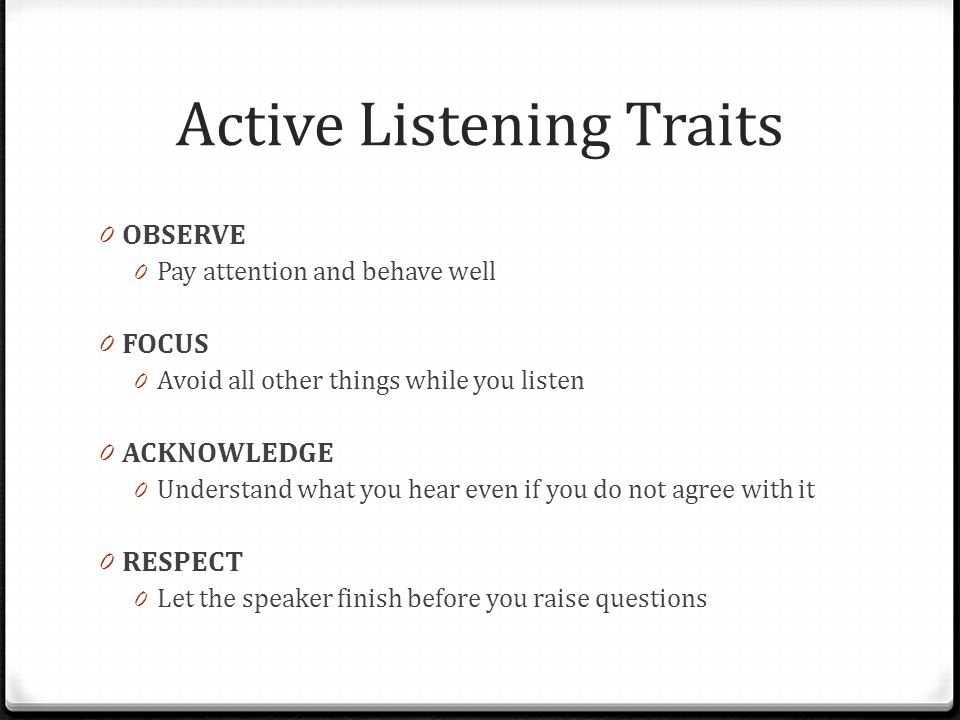 Active Listening Traits 0 OBSERVE 0 Pay attention and behave well 0 FOCUS 0 Avoid all other things while you listen 0 ACKNOWLEDGE 0 Understand what you hear even if you do not agree with it 0 RESPECT 0 Let the speaker finish before you raise questions
