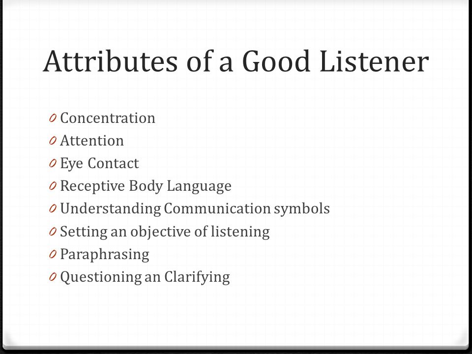 Attributes of a Good Listener 0 Concentration 0 Attention 0 Eye Contact 0 Receptive Body Language 0 Understanding Communication symbols 0 Setting an objective of listening 0 Paraphrasing 0 Questioning an Clarifying