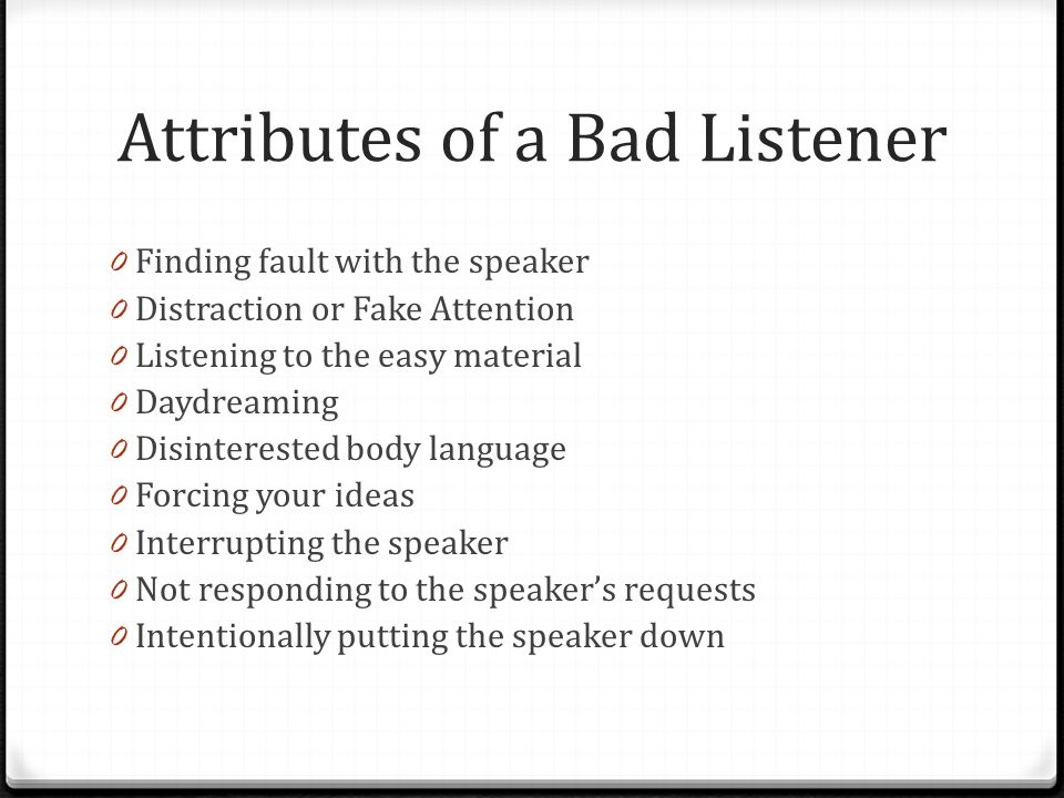 Attributes of a Bad Listener 0 Finding fault with the speaker 0 Distraction or Fake Attention 0 Listening to the easy material 0 Daydreaming 0 Disinterested body language 0 Forcing your ideas 0 Interrupting the speaker 0 Not responding to the speaker's requests 0 Intentionally putting the speaker down