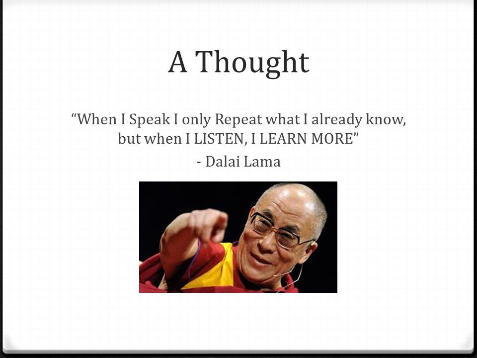 A Thought When I Speak I only Repeat what I already know, but when I LISTEN, I LEARN MORE - Dalai Lama