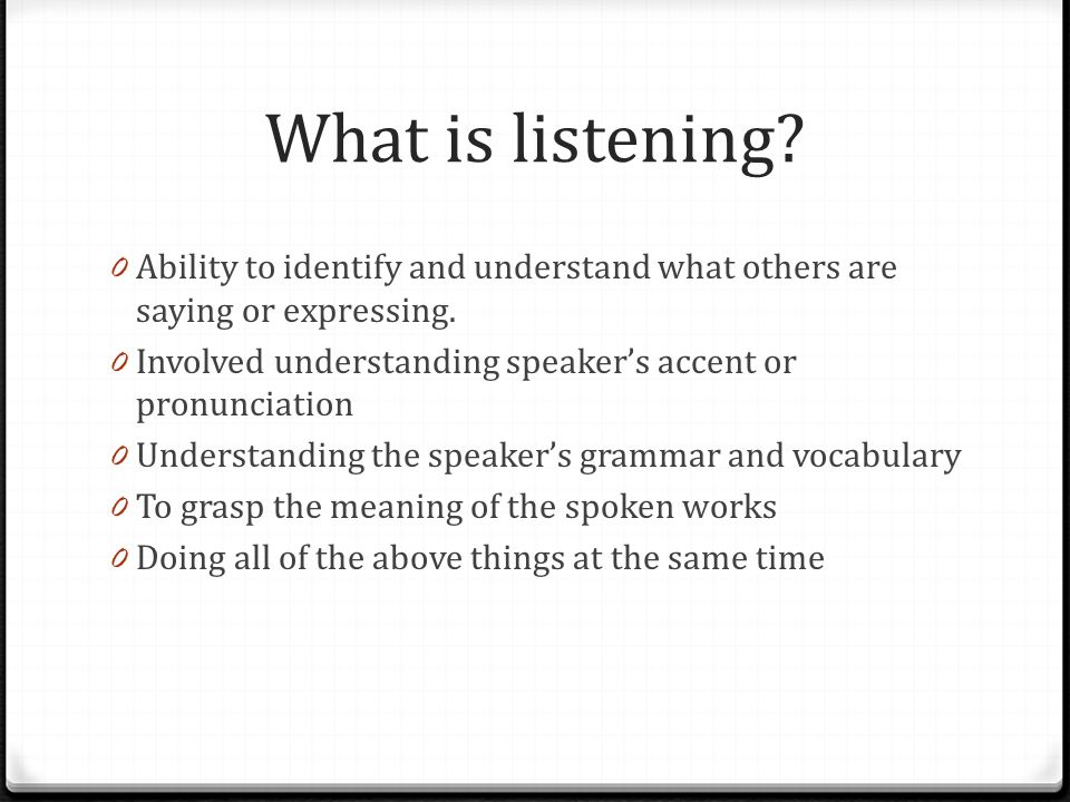 What is listening. 0 Ability to identify and understand what others are saying or expressing.