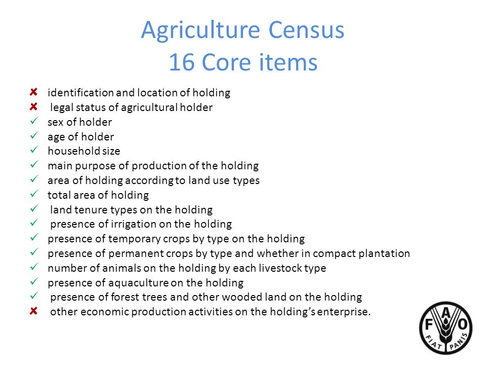 Agriculture Census 16 Core items identification and location of holding legal status of agricultural holder sex of holder age of holder household size main purpose of production of the holding area of holding according to land use types total area of holding land tenure types on the holding presence of irrigation on the holding presence of temporary crops by type on the holding presence of permanent crops by type and whether in compact plantation number of animals on the holding by each livestock type presence of aquaculture on the holding presence of forest trees and other wooded land on the holding other economic production activities on the holding's enterprise.