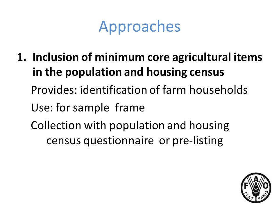 Approaches 1.Inclusion of minimum core agricultural items in the population and housing census Provides: identification of farm households Use: for sample frame Collection with population and housing census questionnaire or pre-listing