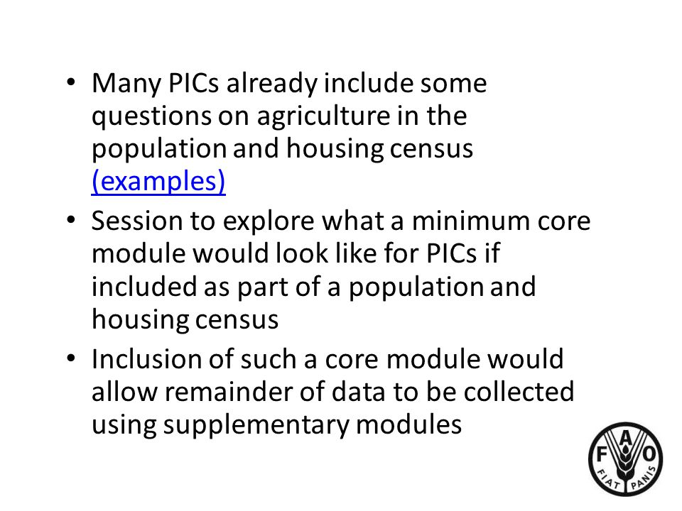 Many PICs already include some questions on agriculture in the population and housing census (examples) (examples) Session to explore what a minimum core module would look like for PICs if included as part of a population and housing census Inclusion of such a core module would allow remainder of data to be collected using supplementary modules