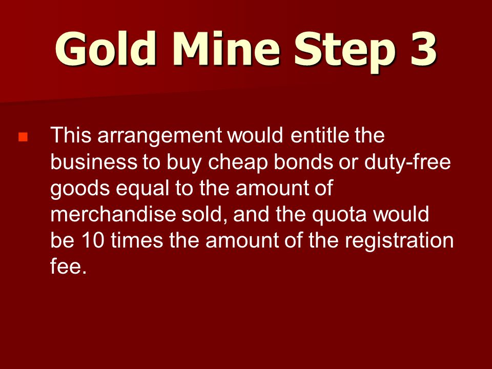 Gold Mine Step 3 This arrangement would entitle the business to buy cheap bonds or duty-free goods equal to the amount of merchandise sold, and the quota would be 10 times the amount of the registration fee.