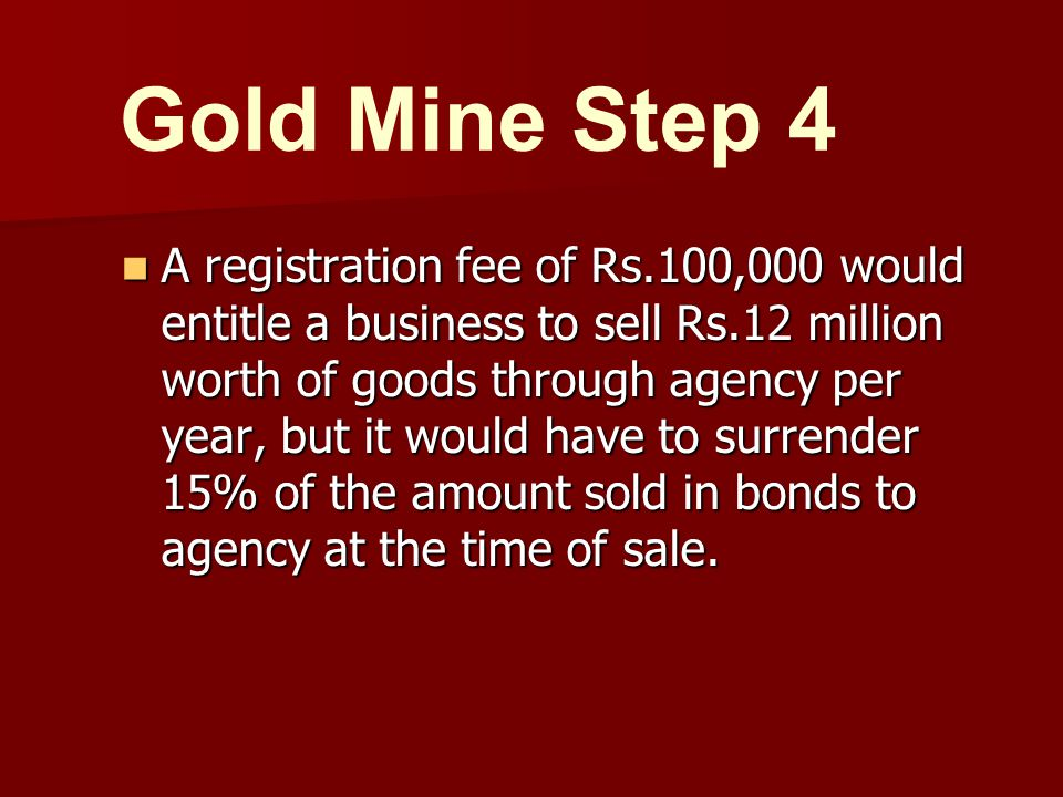 A registration fee of Rs.100,000 would entitle a business to sell Rs.12 million worth of goods through agency per year, but it would have to surrender 15% of the amount sold in bonds to agency at the time of sale.