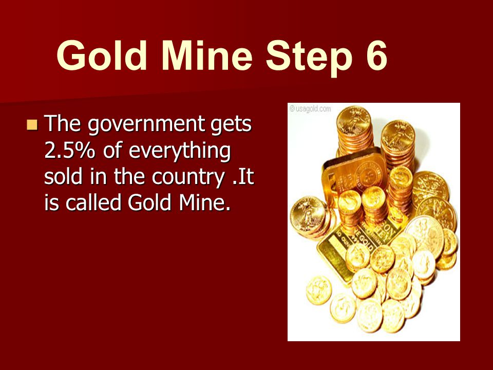 The government gets 2.5% of everything sold in the country.It is called Gold Mine.