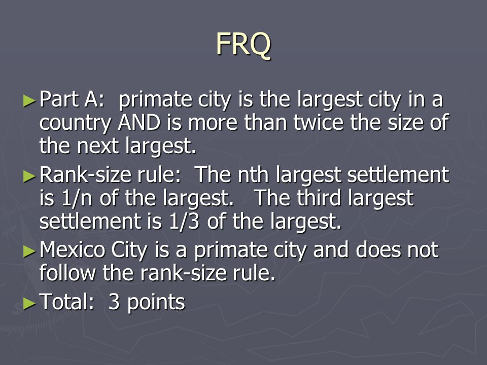 FRQ ► Part A: primate city is the largest city in a country AND is more than twice the size of the next largest.