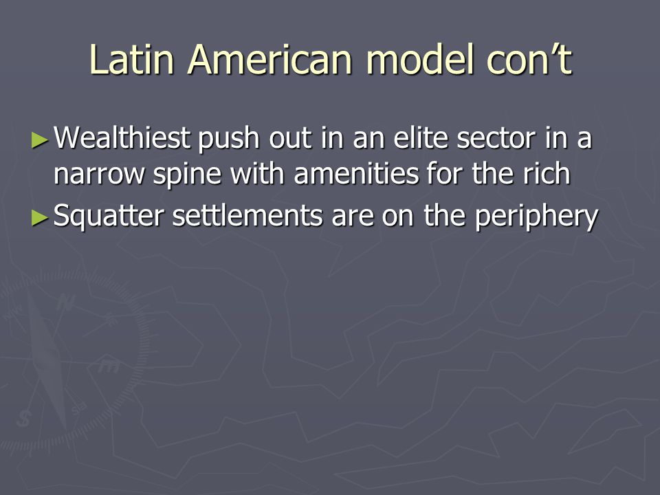 Latin American model con't ► Wealthiest push out in an elite sector in a narrow spine with amenities for the rich ► Squatter settlements are on the periphery