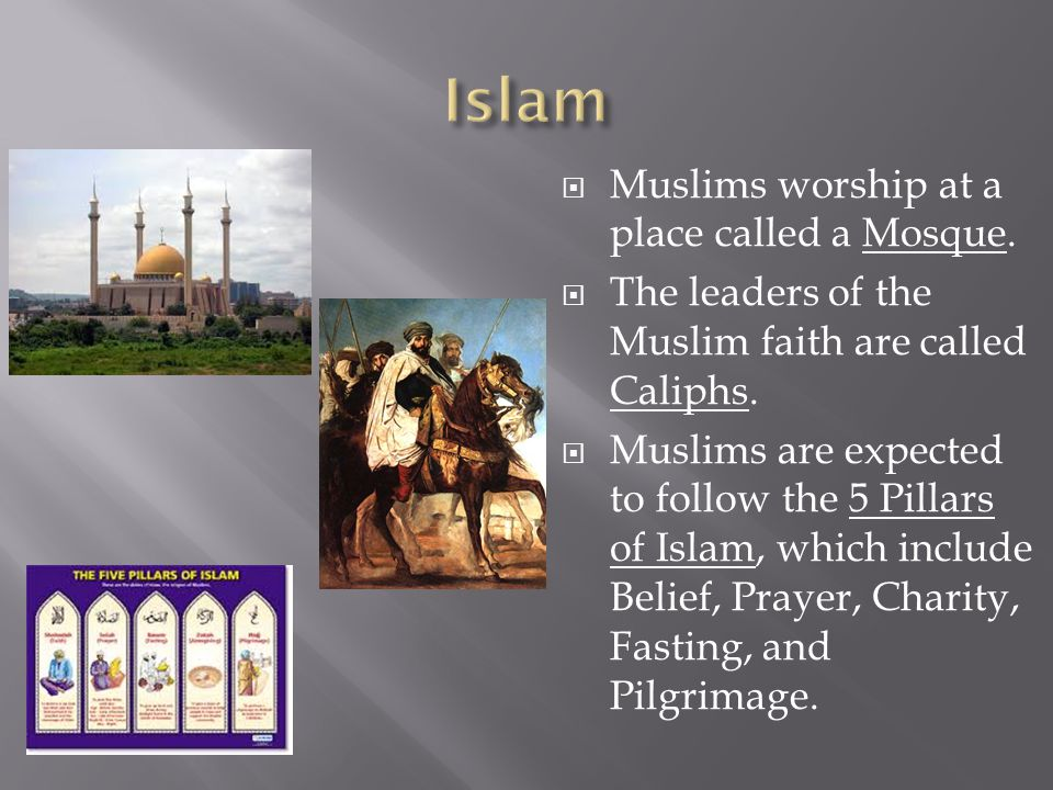  Muslims worship at a place called a Mosque.  The leaders of the Muslim faith are called Caliphs.
