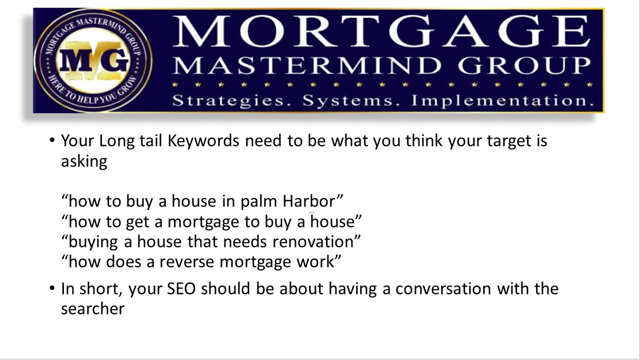 Your Long tail Keywords need to be what you think your target is asking how to buy a house in palm Harbor how to get a mortgage to buy a house buying a house that needs renovation how does a reverse mortgage work In short, your SEO should be about having a conversation with the searcher