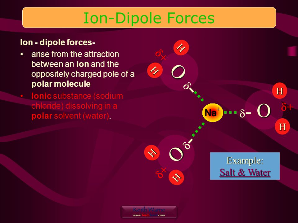Keith Warne   Keith Warne   Ion - dipole forces- arise from the attraction between an ion and the oppositely charged pole of a polar molecule Ionic substance (sodium chloride) dissolving in a polar solvent (water).