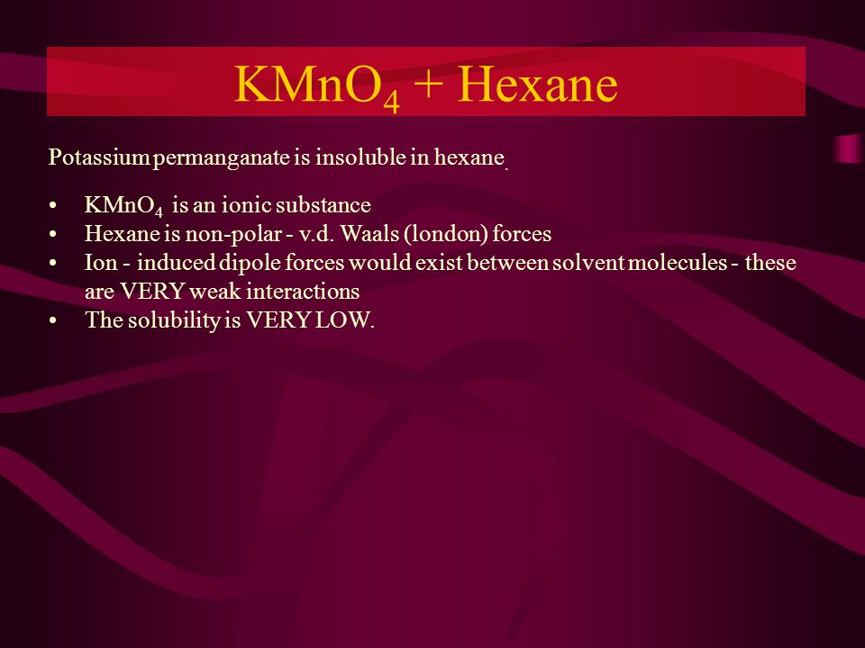 KMnO 4 + Hexane Potassium permanganate is insoluble in hexane.