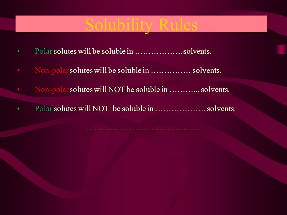 Solubility Rules Polar solutes will be soluble in ………………solvents.Polar solutes will be soluble in ………………solvents.