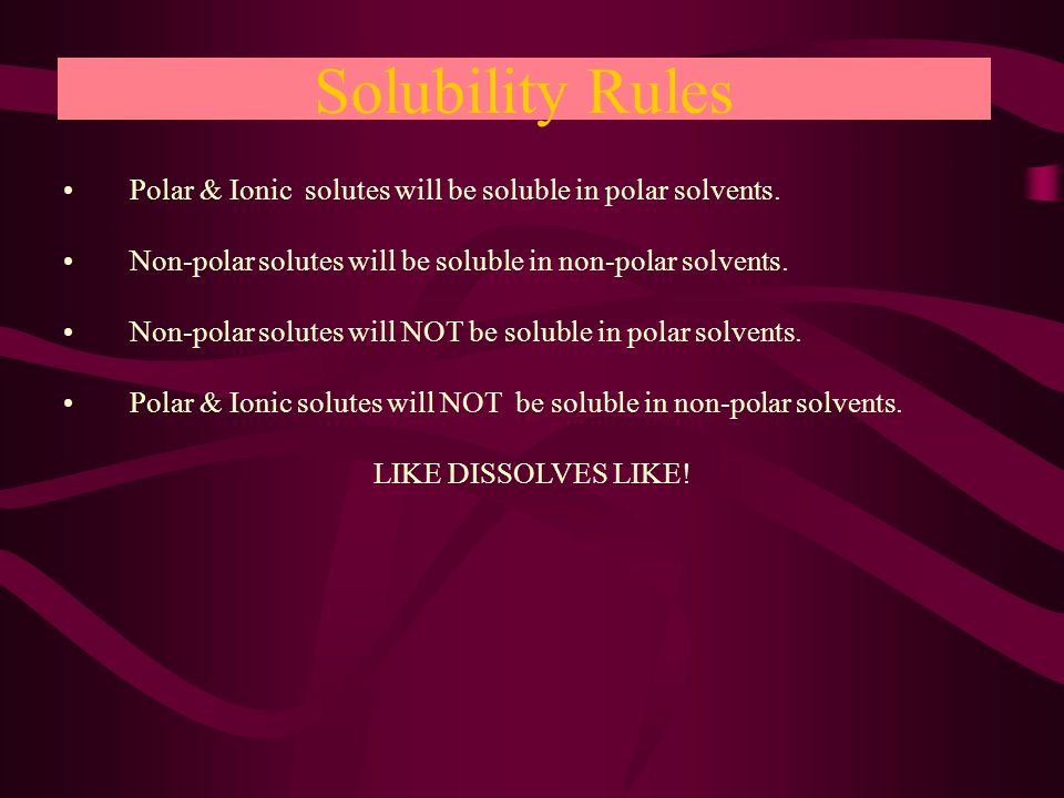 Solubility Rules Polar & Ionic solutes will be soluble in polar solvents.Polar & Ionic solutes will be soluble in polar solvents.