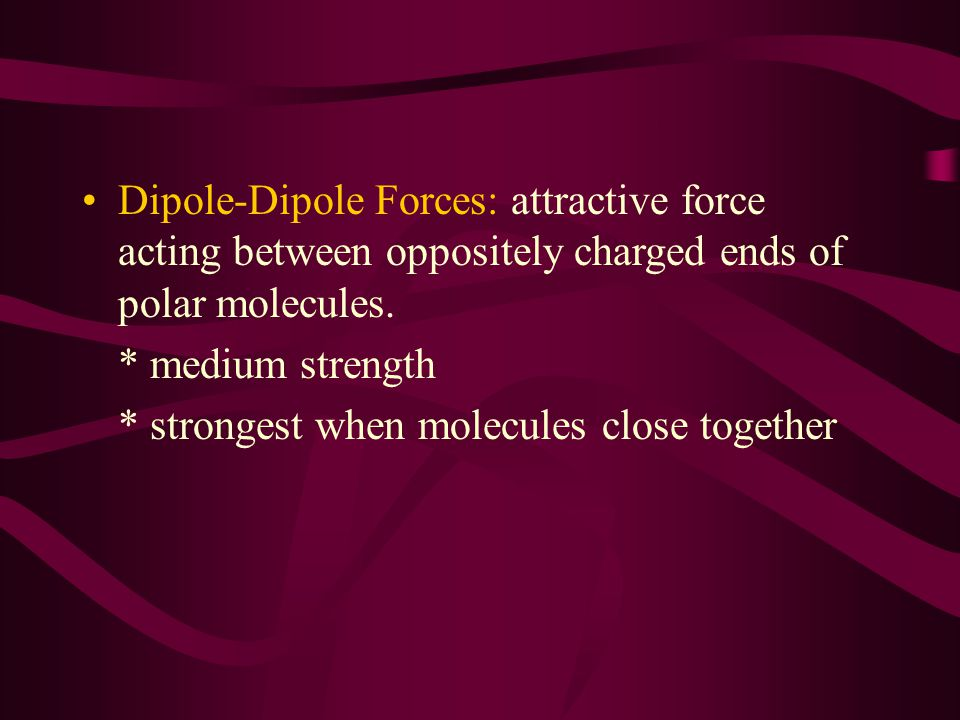 Dipole-Dipole Forces: attractive force acting between oppositely charged ends of polar molecules.