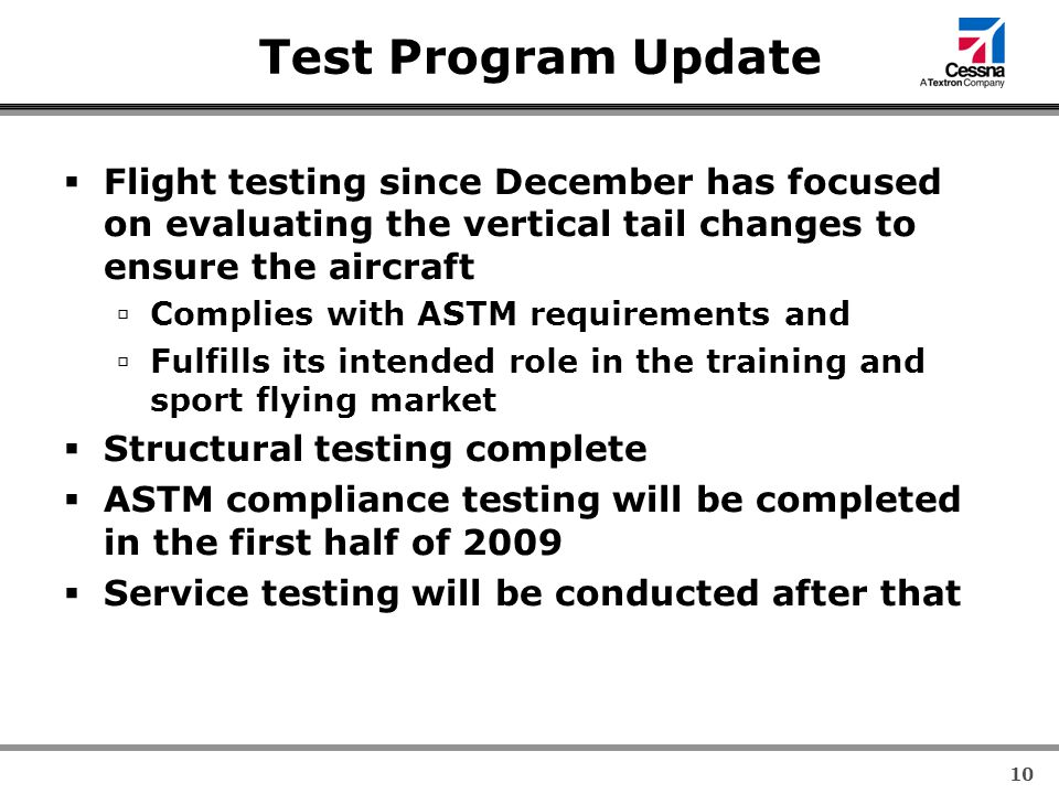 10 Test Program Update  Flight testing since December has focused on evaluating the vertical tail changes to ensure the aircraft  Complies with ASTM requirements and  Fulfills its intended role in the training and sport flying market  Structural testing complete  ASTM compliance testing will be completed in the first half of 2009  Service testing will be conducted after that