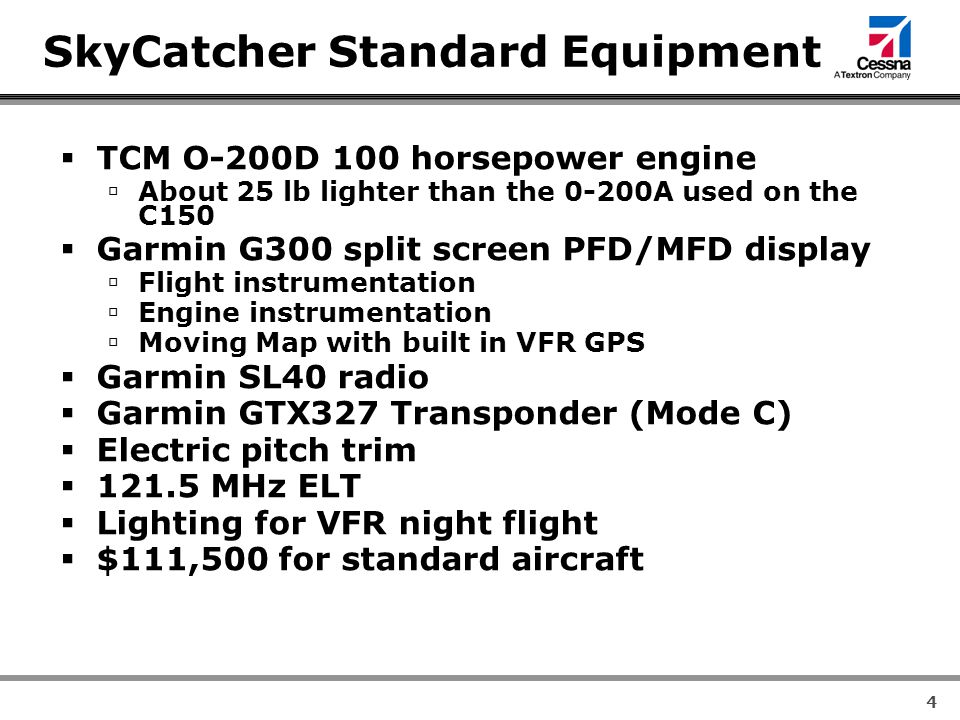 4 SkyCatcher Standard Equipment  TCM O-200D 100 horsepower engine  About 25 lb lighter than the 0-200A used on the C150  Garmin G300 split screen PFD/MFD display  Flight instrumentation  Engine instrumentation  Moving Map with built in VFR GPS  Garmin SL40 radio  Garmin GTX327 Transponder (Mode C)  Electric pitch trim  MHz ELT  Lighting for VFR night flight  $111,500 for standard aircraft