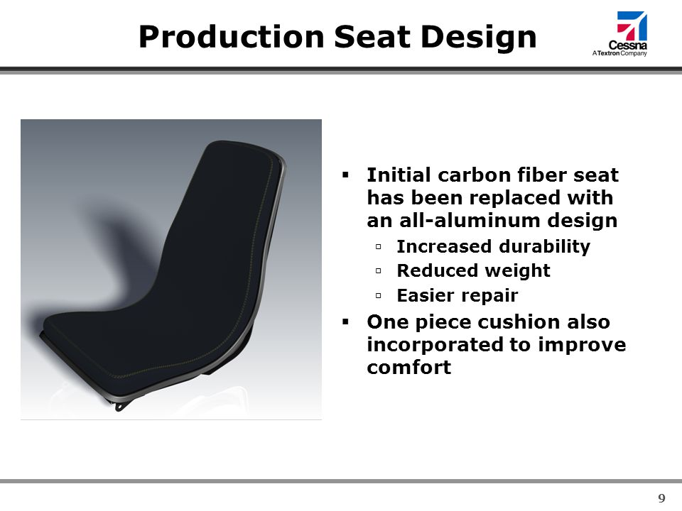 9 Production Seat Design  Initial carbon fiber seat has been replaced with an all-aluminum design  Increased durability  Reduced weight  Easier repair  One piece cushion also incorporated to improve comfort
