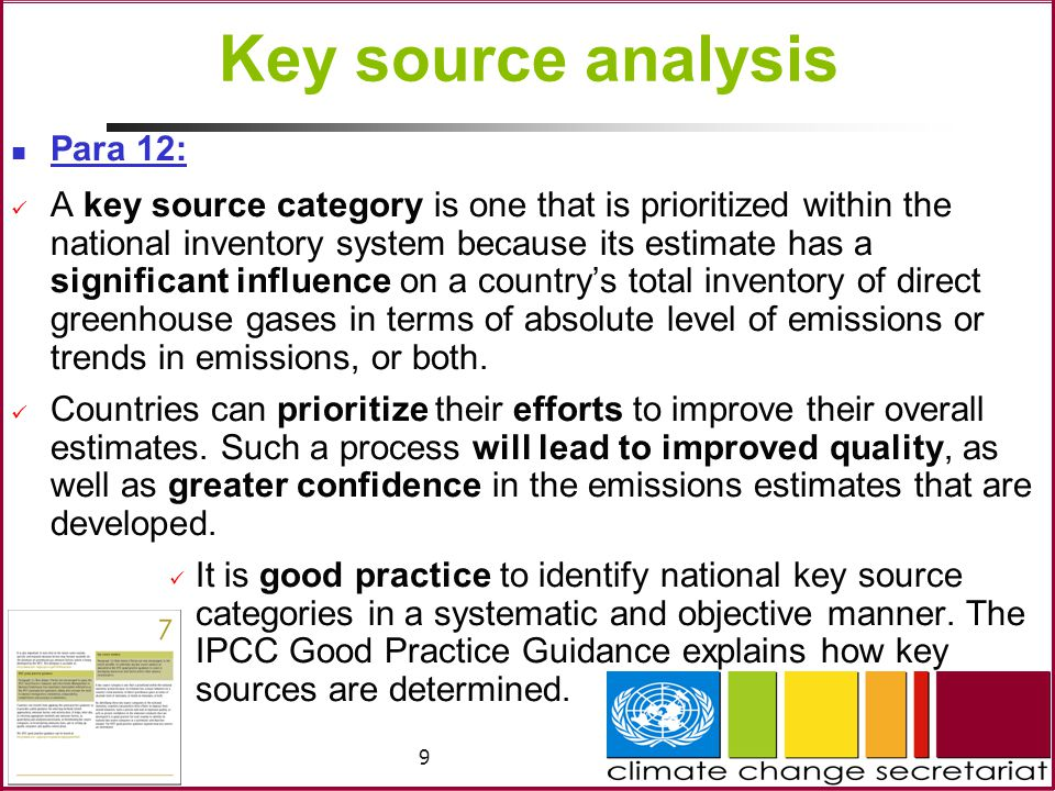 9 Key source analysis Para 12: A key source category is one that is prioritized within the national inventory system because its estimate has a significant influence on a country's total inventory of direct greenhouse gases in terms of absolute level of emissions or trends in emissions, or both.